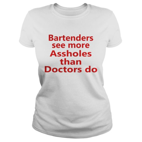 Bartenders see more assholes than doctors do shirt Classic Ladies Tee