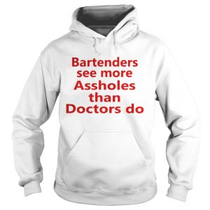 Bartenders see more assholes than doctors do shirt Hoodie
