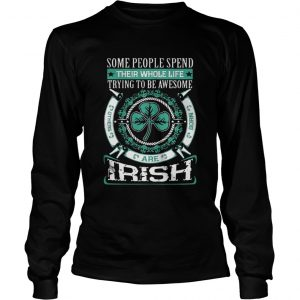 Some People Spend Their Whole Life Trying To Be Awesome Are Irish Shirt Longsleeve Tee Unisex