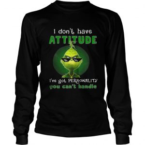 Grinch I dont have attitude Ive got personality shirt Longsleeve Tee Unisex