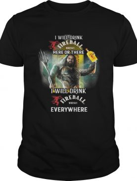 Aquaman I will drink Fireball here there I will drink Fireball everywhere shirt