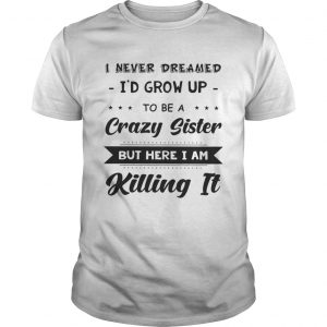 I never dreamed Id grow up to be a crazy sister but here Im killing it shirt Shirt