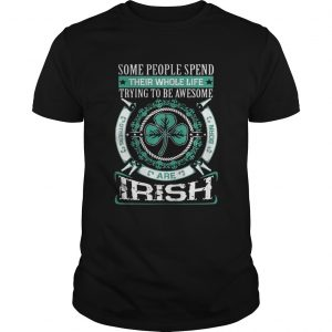 Some People Spend Their Whole Life Trying To Be Awesome Are Irish Shirt
