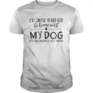Id just rather be home with my dog its too peopley out there shirt Shirt