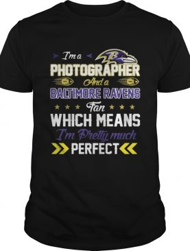 Im A Photographer Ravens Fan And Im Pretty Much Perfect Shirt