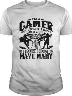I am a gamer not because I dont have a life but because I choose to have many shirt