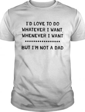 Id love to do whatever I want whenever I want but Im not a dad shirt
