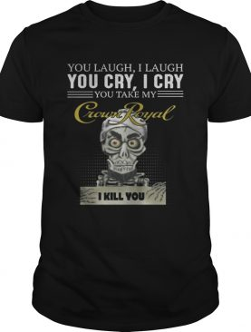 Skeleton you laugh i laugh you cry i cry you take my Crown Royal shirt