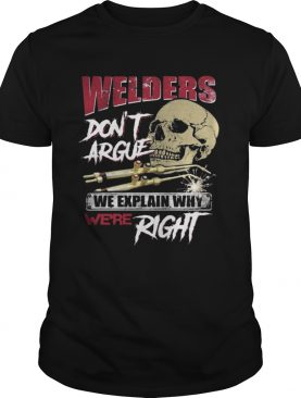 Welders Dont Argue We Explain Why Were Right Skull Shirt