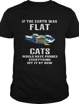 If the earth was flat cats would have pushed everything off it by now shirt