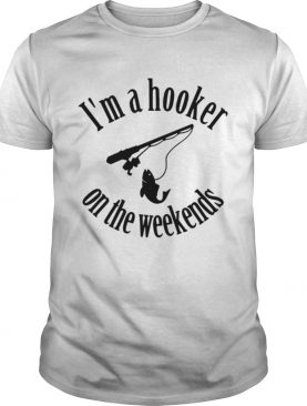 Fishing Im a hooker on the weekends shirt