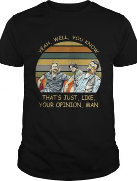 Yeah Well You Know Thats Just Like Your Opinion Man Shirt