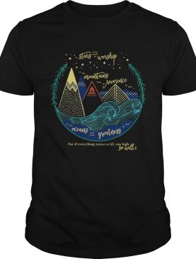 Stars worship mountains reverence oceans greatness so will I shirt