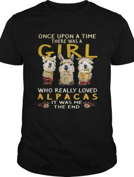 Once upon a time there was a girl who really loved Alpacas it was me the end shirt