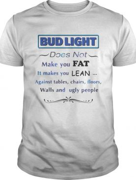 Bud Light does not make you fat It makes you lean against shirt
