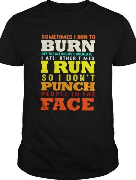 Sometimes I run to burn off the delicious chocolate I ate other times shirt
