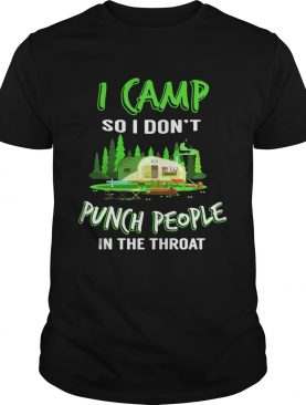I camp so I dont punch people in the throat shirt