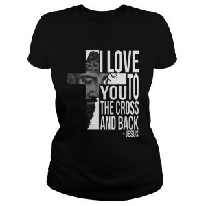 Jesus I Love You To The Cross And Back Shirt Classic Ladies Tee