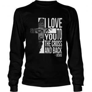 Jesus I Love You To The Cross And Back Shirt Longsleeve Tee Unisex