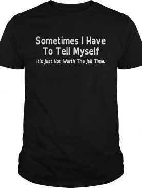 Sometimes I have to tell myself its just not worth the jail time shirt