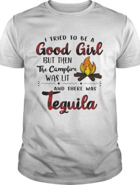 I tried to be a good girl but then the campfire was lit and there was Tequila shirt