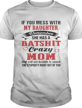 If You Mess With My Daughter Remember She A Batshit Crazy Mom Shirt