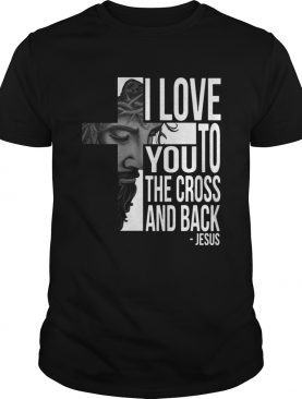 Jesus I Love You To The Cross And Back Shirt