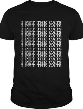 I pet the cats I pet the cats shirt