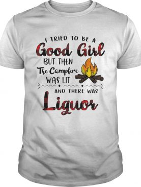 I tried to be a good girl but then the campfire was lit and there was Liquor shirt