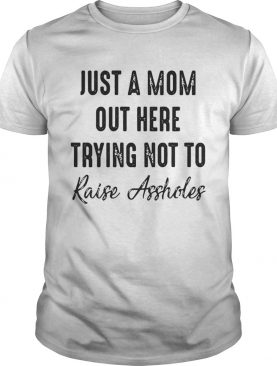 Best Just a mom out here trying not to raise assholes shirt