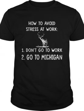 How To Avoid Stress At Work Don't Go To Work Go To Michigan shirt