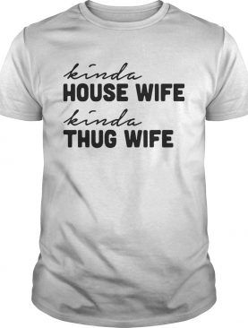 Kinda house wife kinda thug wife shirt