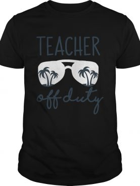 Last Day of School Teacher Off Duty shirt