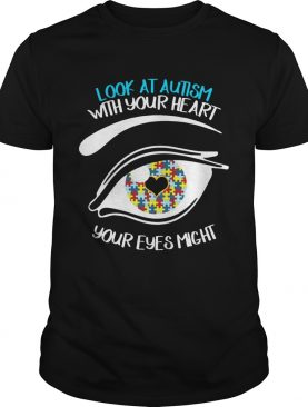 Look At Autism With Your Heart Your Eyes Might Miss Some Thing Shirt