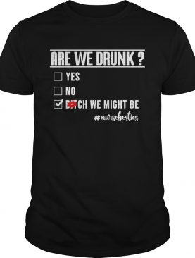 Nurselife Are We Drunk Bitch We Might Be Funny Nurse T-shirt