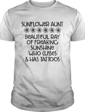 Sunflower aunt beautiful ray of freaking sunshine who cusses and has tattoos shirt