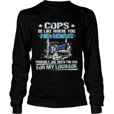 Truck Cops be like where you heading probably jail when you ask for my logbook longsleeve tee