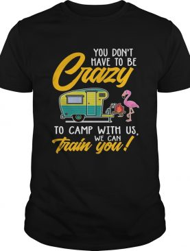 You Dont have to be crary to camp with us we can train you TShirt