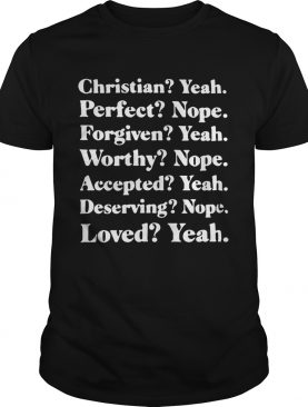 Christian yeah perfect nope forgiven yeah worthy nope shirt