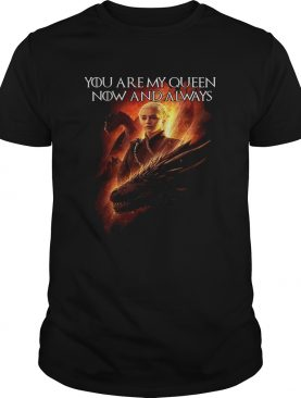 Daenerys Targaryen you are my Queen now and always Game shirt