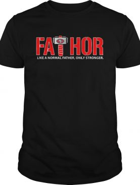Fathor San Francisco 49ers like normal father only stronger shirt