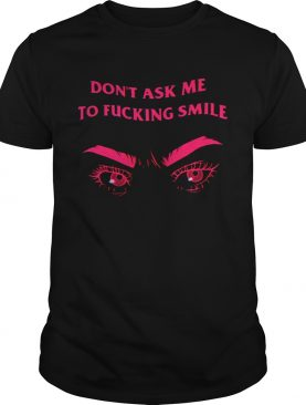 Frown dont ask me to fucking smile shirt
