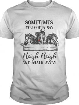 Horses sometimes you gotta say Neigh neigh and walk away shirt