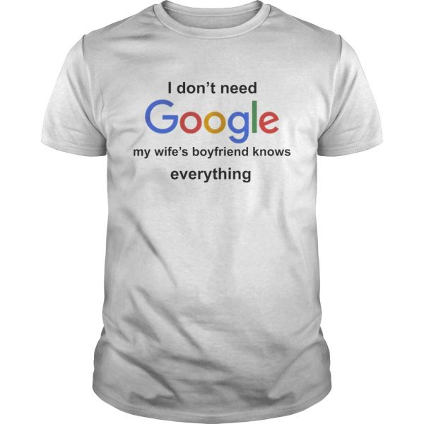 I Dont Need Google My Wifes Boyfriend Knows Everything Shirt