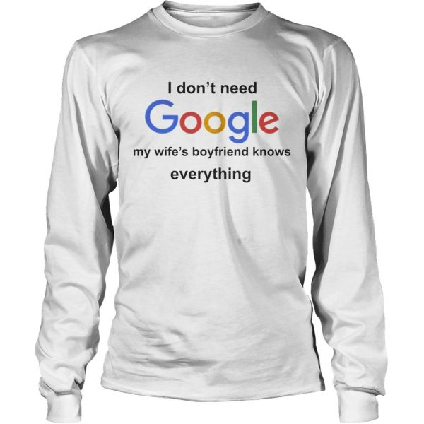 I Dont Need Google My Wifes Boyfriend Knows Everything Shirt LongSleeve