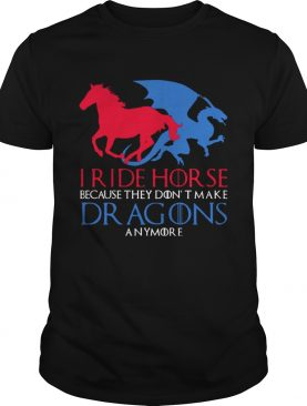 I Ride Horse Because They Dont Make Dragons Anymore Funny Tshirt