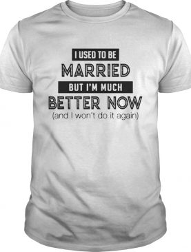 I Used To Be Married But Im Much Better Now And Wont Do It Again Tee shirt