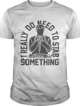 I really do need to stab something shirt