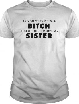 If you think Im a bitch you should meet my sister shirt