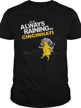 Its always raining in cincinnati shirt